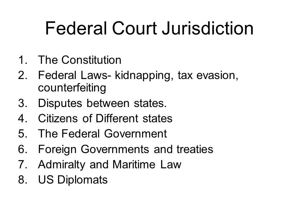 Federal Court Jurisdiction 1.The Constitution 2.Federal Laws- kidnapping, tax evasion, counterfeiting 3.Disputes between states. 4.Citizens of Differe