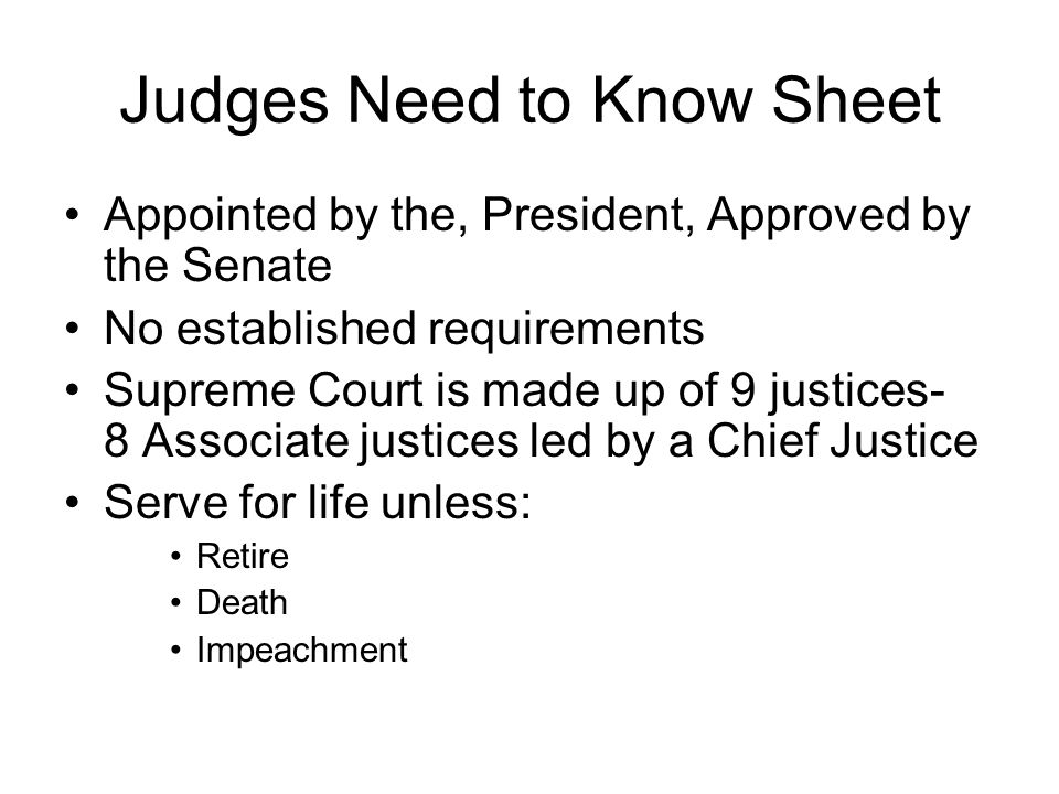 Judges Need to Know Sheet Appointed by the, President, Approved by the Senate No established requirements Supreme Court is made up of 9 justices- 8 As