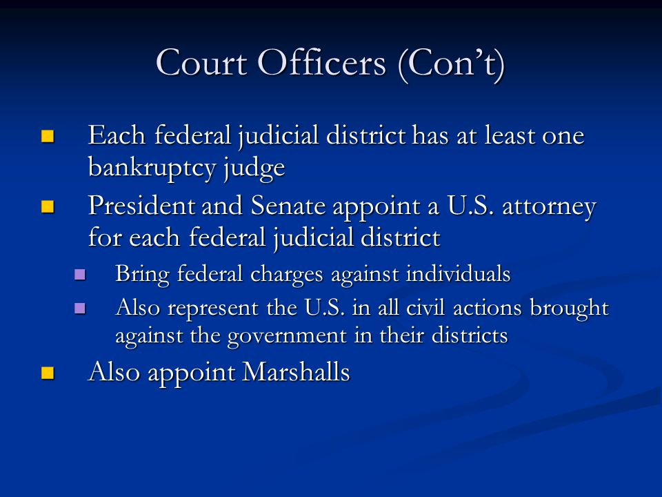 Court Officers (Con't) Each federal judicial district has at least one bankruptcy judge Each federal judicial district has at least one bankruptcy judge President and Senate appoint a U.S.