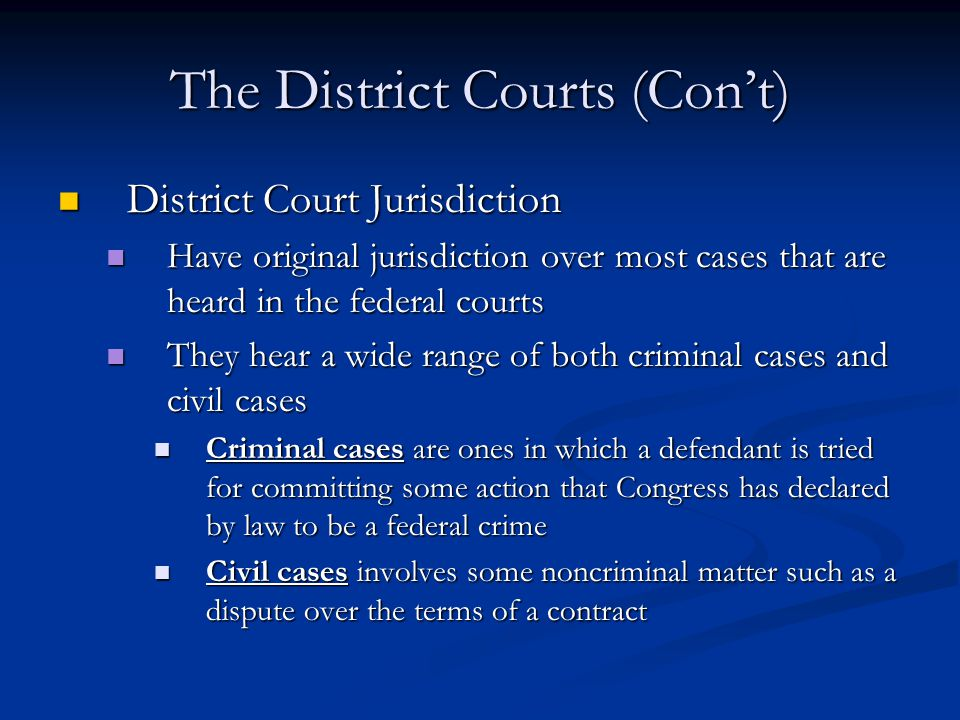 The District Courts (Con't) District Court Jurisdiction District Court Jurisdiction Have original jurisdiction over most cases that are heard in the federal courts Have original jurisdiction over most cases that are heard in the federal courts They hear a wide range of both criminal cases and civil cases They hear a wide range of both criminal cases and civil cases Criminal cases are ones in which a defendant is tried for committing some action that Congress has declared by law to be a federal crime Criminal cases are ones in which a defendant is tried for committing some action that Congress has declared by law to be a federal crime Civil cases involves some noncriminal matter such as a dispute over the terms of a contract Civil cases involves some noncriminal matter such as a dispute over the terms of a contract