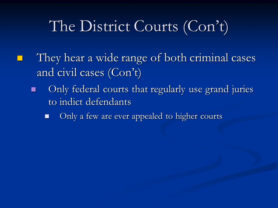 The District Courts (Con't) They hear a wide range of both criminal cases and civil cases (Con't) They hear a wide range of both criminal cases and civil cases (Con't) Only federal courts that regularly use grand juries to indict defendants Only federal courts that regularly use grand juries to indict defendants Only a few are ever appealed to higher courts Only a few are ever appealed to higher courts