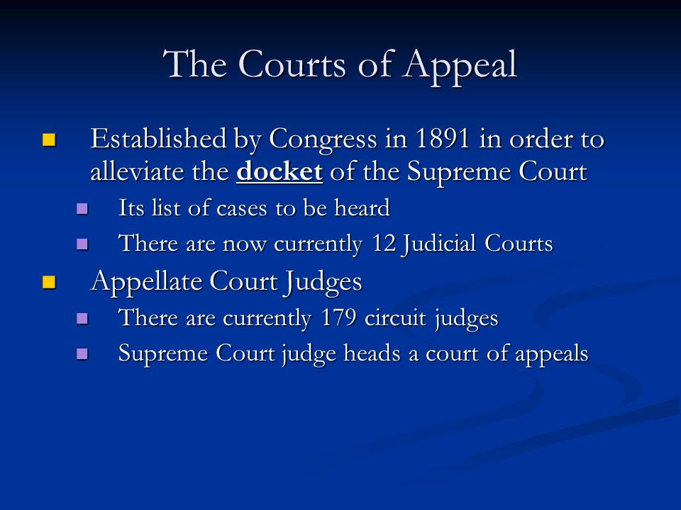 The Courts of Appeal Established by Congress in 1891 in order to alleviate the docket of the Supreme Court Established by Congress in 1891 in order to alleviate the docket of the Supreme Court Its list of cases to be heard Its list of cases to be heard There are now currently 12 Judicial Courts There are now currently 12 Judicial Courts Appellate Court Judges Appellate Court Judges There are currently 179 circuit judges There are currently 179 circuit judges Supreme Court judge heads a court of appeals Supreme Court judge heads a court of appeals