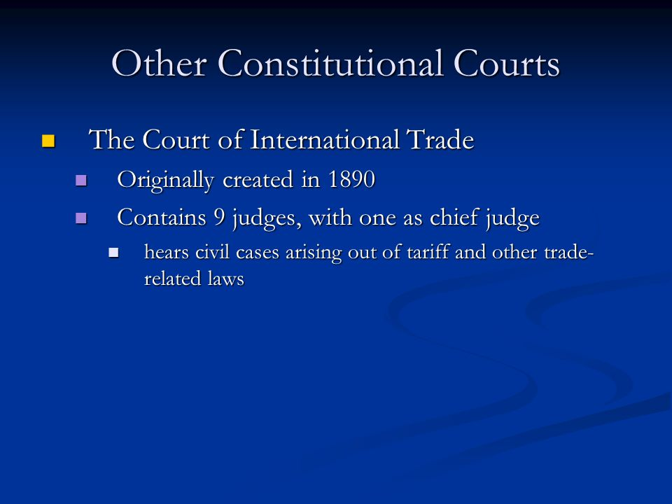 Other Constitutional Courts The Court of International Trade The Court of International Trade Originally created in 1890 Originally created in 1890 Contains 9 judges, with one as chief judge Contains 9 judges, with one as chief judge hears civil cases arising out of tariff and other trade- related laws hears civil cases arising out of tariff and other trade- related laws