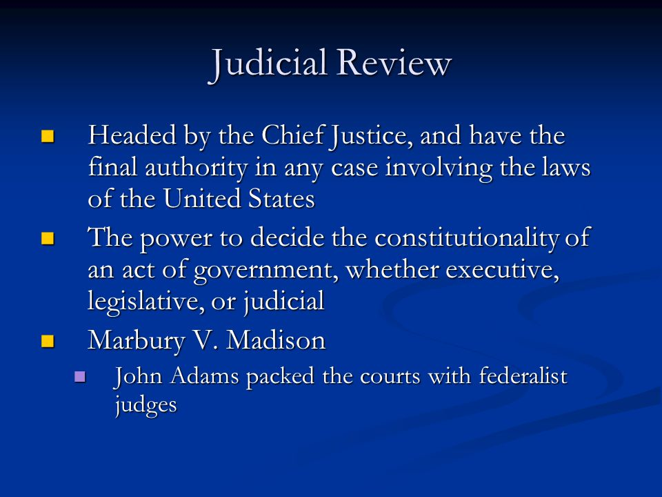 Judicial Review Headed by the Chief Justice, and have the final authority in any case involving the laws of the United States Headed by the Chief Justice, and have the final authority in any case involving the laws of the United States The power to decide the constitutionality of an act of government, whether executive, legislative, or judicial The power to decide the constitutionality of an act of government, whether executive, legislative, or judicial Marbury V.