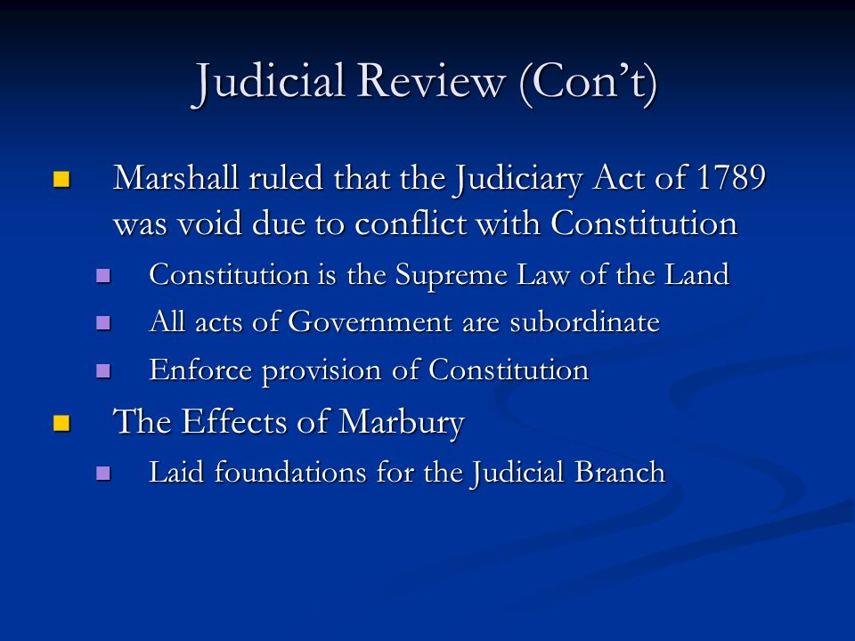 Judicial Review (Con't) Marshall ruled that the Judiciary Act of 1789 was void due to conflict with Constitution Marshall ruled that the Judiciary Act of 1789 was void due to conflict with Constitution Constitution is the Supreme Law of the Land Constitution is the Supreme Law of the Land All acts of Government are subordinate All acts of Government are subordinate Enforce provision of Constitution Enforce provision of Constitution The Effects of Marbury The Effects of Marbury Laid foundations for the Judicial Branch Laid foundations for the Judicial Branch