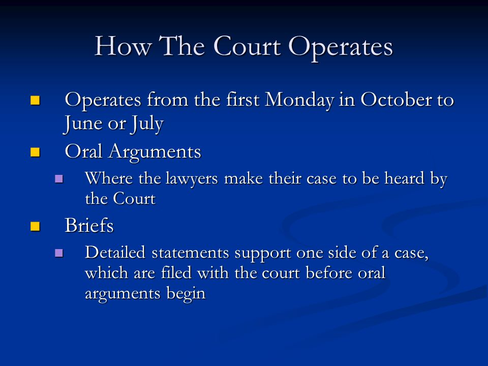 How The Court Operates Operates from the first Monday in October to June or July Operates from the first Monday in October to June or July Oral Arguments Oral Arguments Where the lawyers make their case to be heard by the Court Where the lawyers make their case to be heard by the Court Briefs Briefs Detailed statements support one side of a case, which are filed with the court before oral arguments begin Detailed statements support one side of a case, which are filed with the court before oral arguments begin