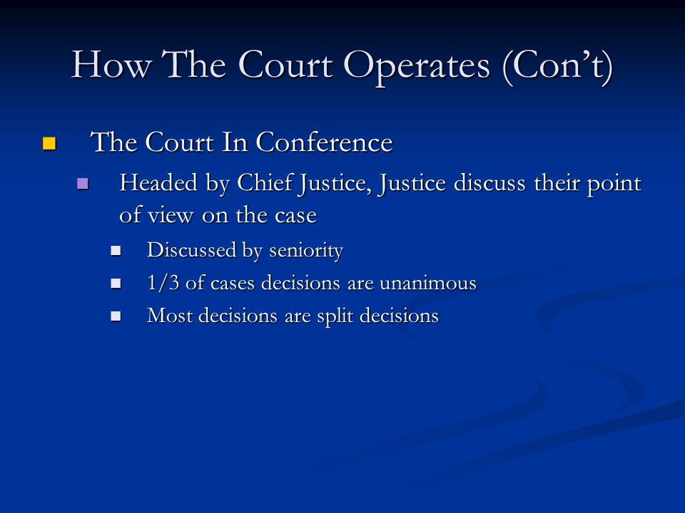 How The Court Operates (Con't) The Court In Conference The Court In Conference Headed by Chief Justice, Justice discuss their point of view on the case Headed by Chief Justice, Justice discuss their point of view on the case Discussed by seniority Discussed by seniority 1/3 of cases decisions are unanimous 1/3 of cases decisions are unanimous Most decisions are split decisions Most decisions are split decisions