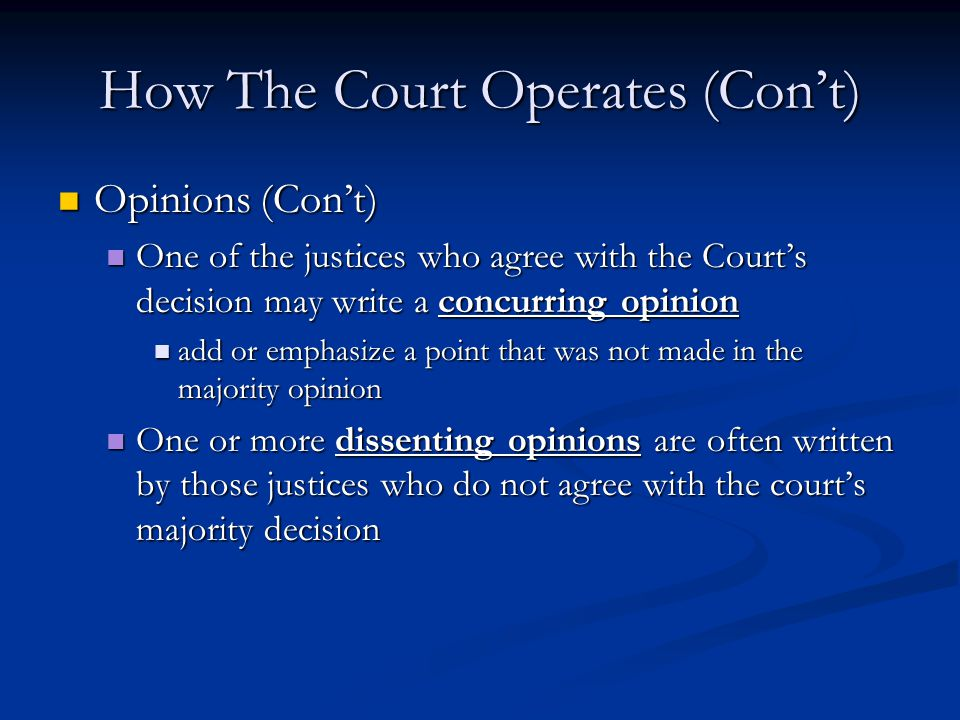 How The Court Operates (Con't) Opinions (Con't) Opinions (Con't) One of the justices who agree with the Court's decision may write a concurring opinion One of the justices who agree with the Court's decision may write a concurring opinion add or emphasize a point that was not made in the majority opinion add or emphasize a point that was not made in the majority opinion One or more dissenting opinions are often written by those justices who do not agree with the court's majority decision One or more dissenting opinions are often written by those justices who do not agree with the court's majority decision