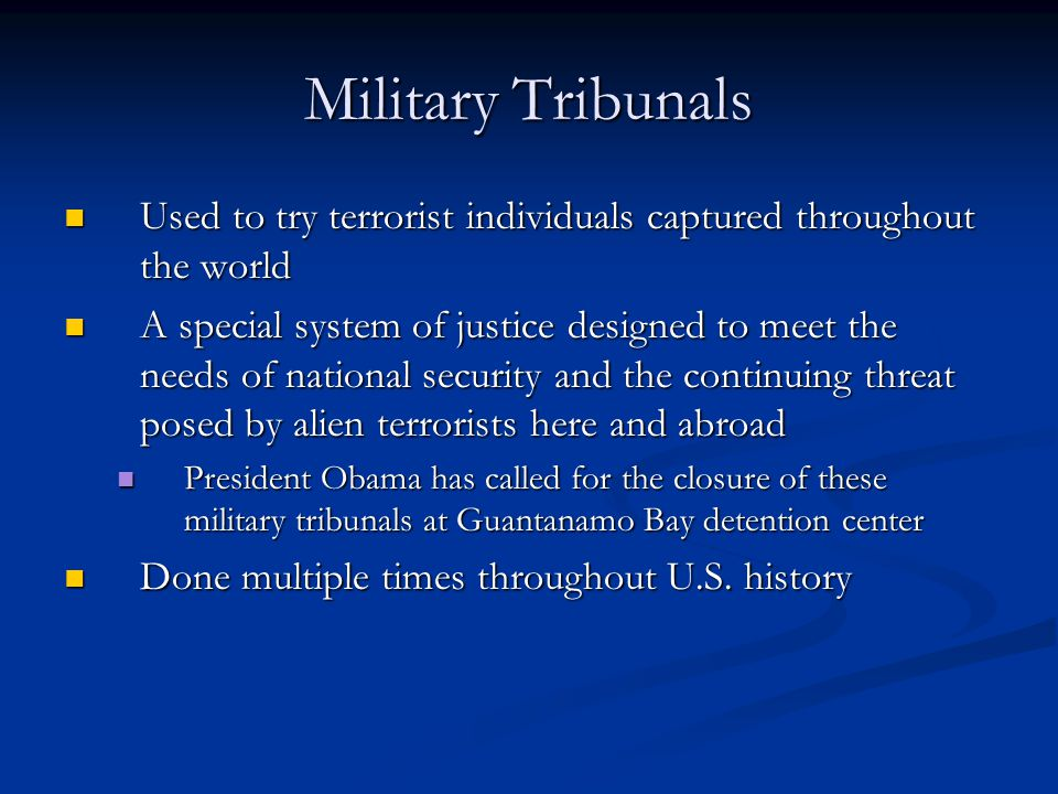 Military Tribunals Used to try terrorist individuals captured throughout the world Used to try terrorist individuals captured throughout the world A special system of justice designed to meet the needs of national security and the continuing threat posed by alien terrorists here and abroad A special system of justice designed to meet the needs of national security and the continuing threat posed by alien terrorists here and abroad President Obama has called for the closure of these military tribunals at Guantanamo Bay detention center President Obama has called for the closure of these military tribunals at Guantanamo Bay detention center Done multiple times throughout U.S.