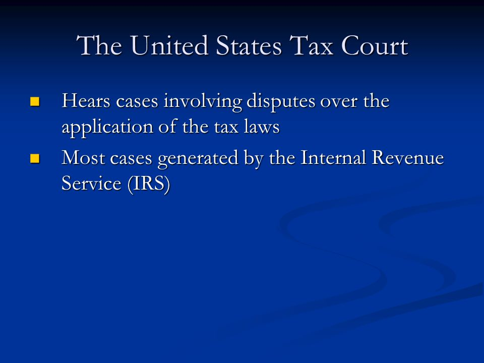 The United States Tax Court Hears cases involving disputes over the application of the tax laws Hears cases involving disputes over the application of the tax laws Most cases generated by the Internal Revenue Service (IRS) Most cases generated by the Internal Revenue Service (IRS)