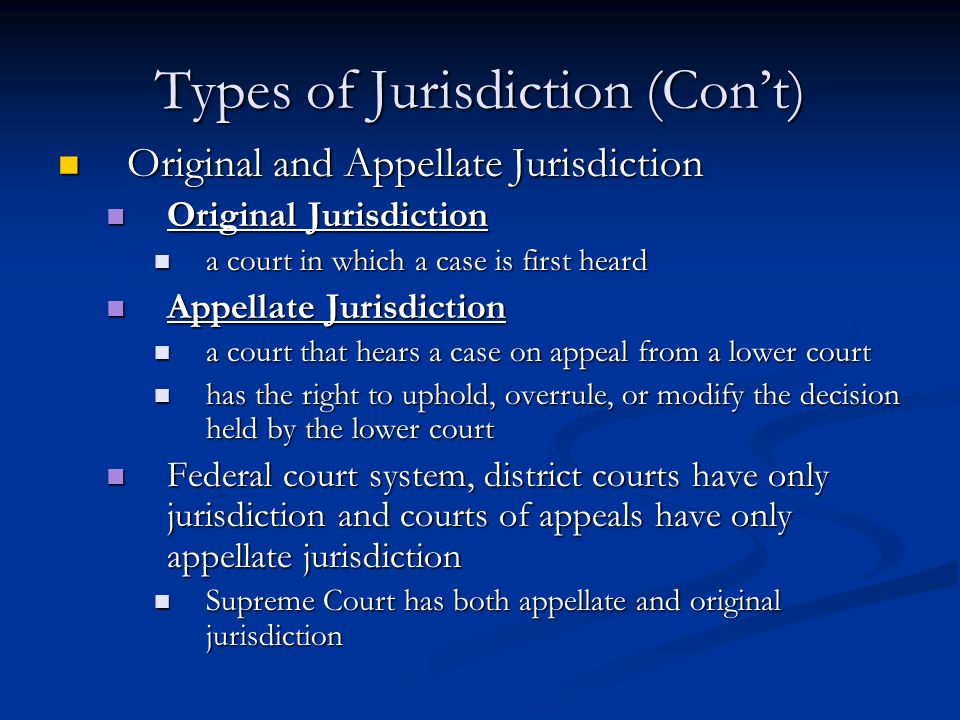 Types of Jurisdiction (Con't) Original and Appellate Jurisdiction Original and Appellate Jurisdiction Original Jurisdiction Original Jurisdiction a court in which a case is first heard a court in which a case is first heard Appellate Jurisdiction Appellate Jurisdiction a court that hears a case on appeal from a lower court a court that hears a case on appeal from a lower court has the right to uphold, overrule, or modify the decision held by the lower court has the right to uphold, overrule, or modify the decision held by the lower court Federal court system, district courts have only jurisdiction and courts of appeals have only appellate jurisdiction Federal court system, district courts have only jurisdiction and courts of appeals have only appellate jurisdiction Supreme Court has both appellate and original jurisdiction Supreme Court has both appellate and original jurisdiction