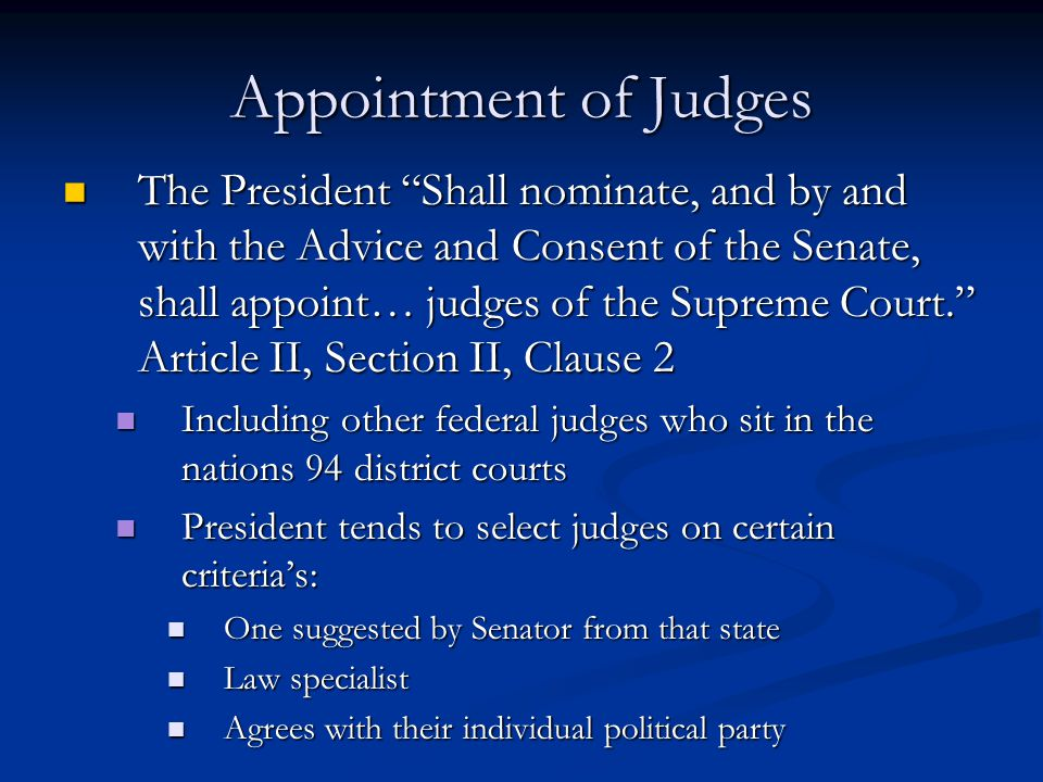 Appointment of Judges The President Shall nominate, and by and with the Advice and Consent of the Senate, shall appoint… judges of the Supreme Court. Article II, Section II, Clause 2 The President Shall nominate, and by and with the Advice and Consent of the Senate, shall appoint… judges of the Supreme Court. Article II, Section II, Clause 2 Including other federal judges who sit in the nations 94 district courts Including other federal judges who sit in the nations 94 district courts President tends to select judges on certain criteria's: President tends to select judges on certain criteria's: One suggested by Senator from that state One suggested by Senator from that state Law specialist Law specialist Agrees with their individual political party Agrees with their individual political party