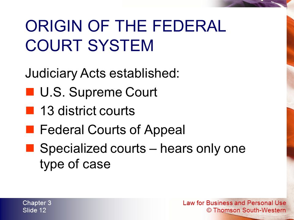 Law for Business and Personal Use © Thomson South-Western Chapter 3 Slide 12 ORIGIN OF THE FEDERAL COURT SYSTEM Judiciary Acts established: U.S. Supre