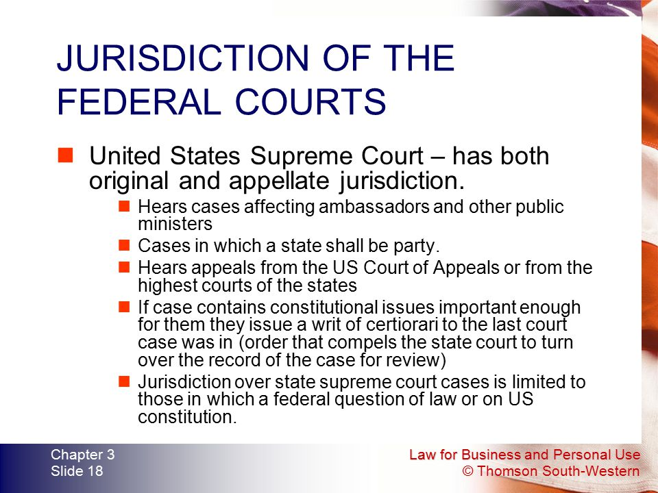 Law for Business and Personal Use © Thomson South-Western Chapter 3 Slide 18 JURISDICTION OF THE FEDERAL COURTS United States Supreme Court – has both