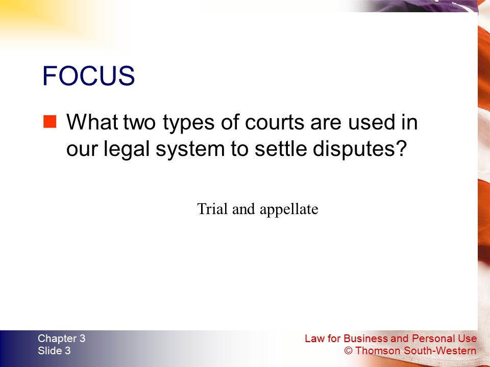 Law for Business and Personal Use © Thomson South-Western Chapter 3 Slide 3 FOCUS What two types of courts are used in our legal system to settle disp