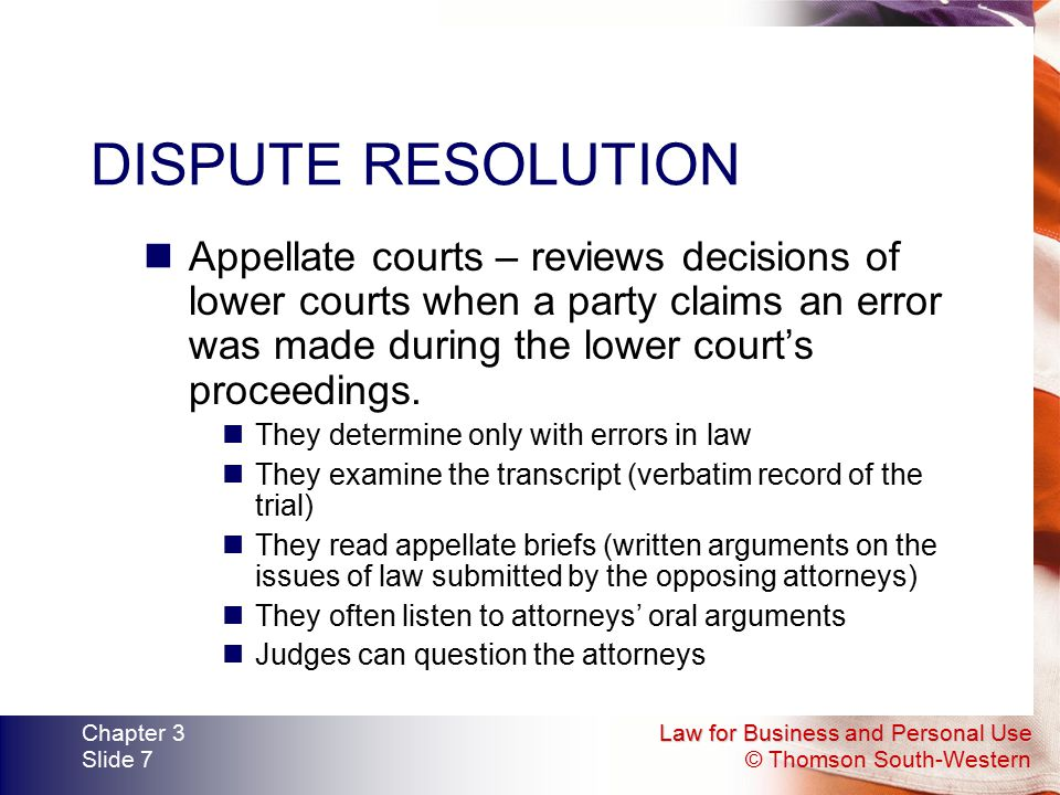 Law for Business and Personal Use © Thomson South-Western Chapter 3 Slide 7 DISPUTE RESOLUTION Appellate courts – reviews decisions of lower courts wh