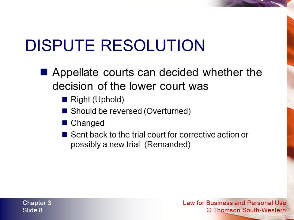 Law for Business and Personal Use © Thomson South-Western Chapter 3 Slide 8 DISPUTE RESOLUTION Appellate courts can decided whether the decision of th