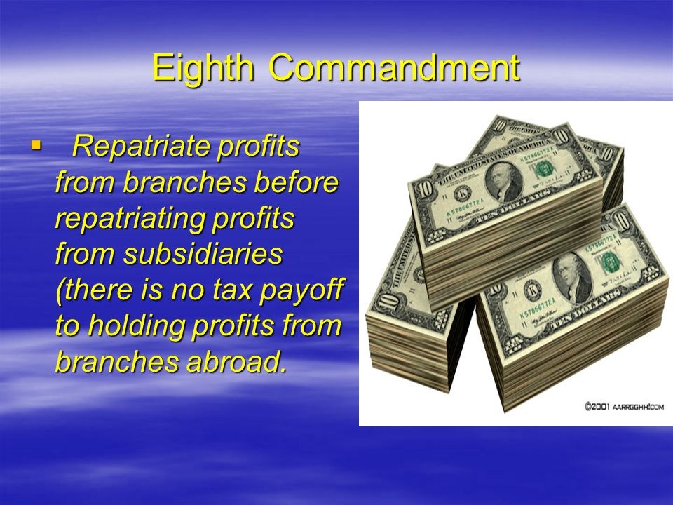 Eighth Commandment  Repatriate profits from branches before repatriating profits from subsidiaries (there is no tax payoff to holding profits from branches abroad.