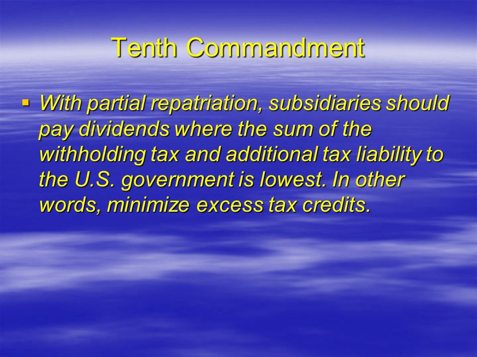 Tenth Commandment  With partial repatriation, subsidiaries should pay dividends where the sum of the withholding tax and additional tax liability to the U.S.