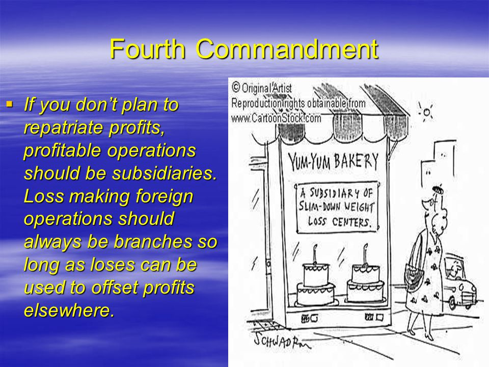 Fourth Commandment  If you don't plan to repatriate profits, profitable operations should be subsidiaries.