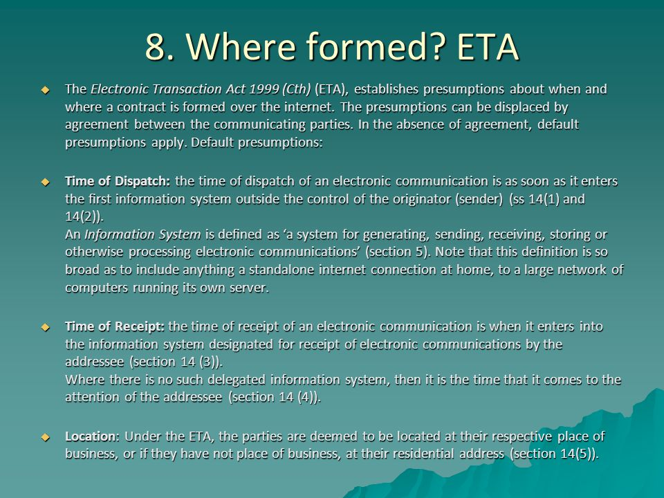 8. Where formed? ETA  The Electronic Transaction Act 1999 (Cth) (ETA), establishes presumptions about when and where a contract is formed over the in