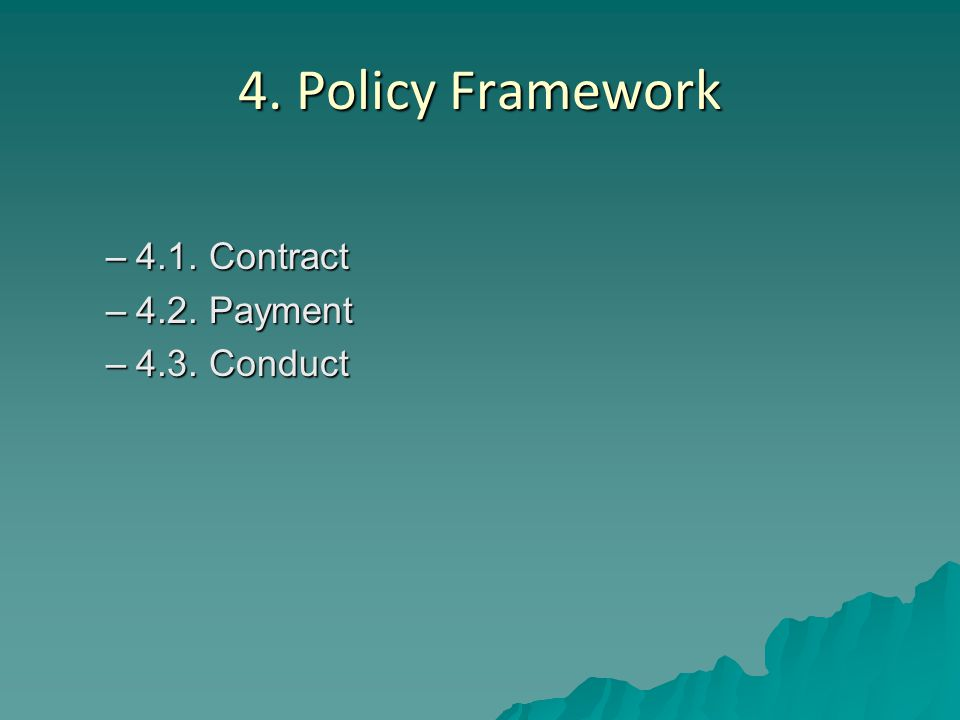 4. Policy Framework –4.1. Contract –4.2. Payment –4.3. Conduct