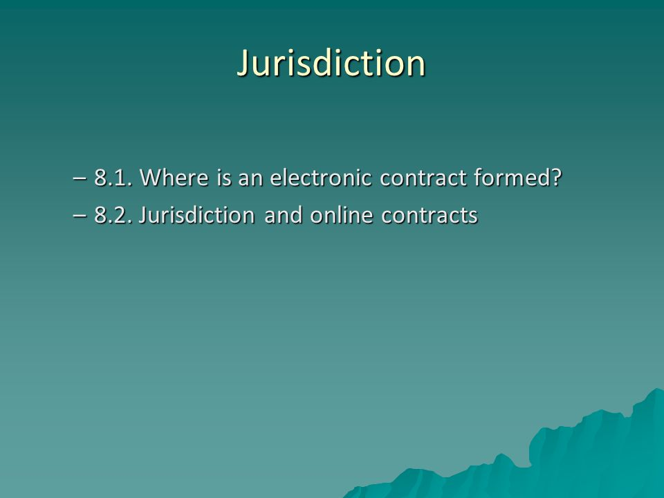 Jurisdiction –8.1. Where is an electronic contract formed? –8.2. Jurisdiction and online contracts