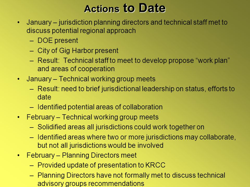 Actions to Date January – jurisdiction planning directors and technical staff met to discuss potential regional approach –DOE present –City of Gig Harbor present –Result: Technical staff to meet to develop propose work plan and areas of cooperation January – Technical working group meets –Result: need to brief jurisdictional leadership on status, efforts to date –Identified potential areas of collaboration February – Technical working group meets –Solidified areas all jurisdictions could work together on –Identified areas where two or more jurisdictions may collaborate, but not all jurisdictions would be involved February – Planning Directors meet –Provided update of presentation to KRCC –Planning Directors have not formally met to discuss technical advisory groups recommendations