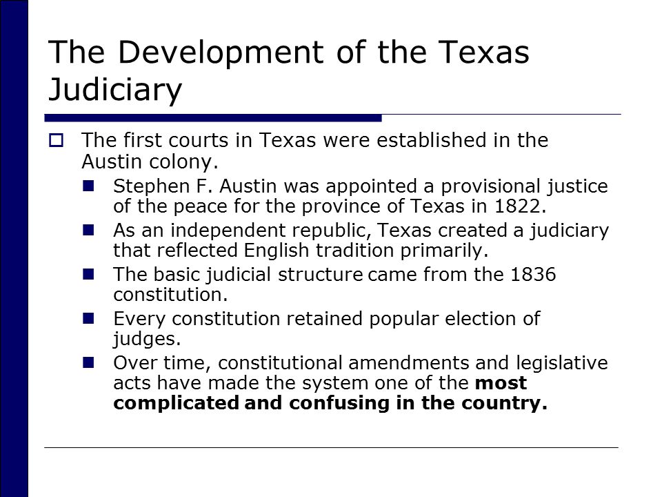 Criticisms of the Texas Judicial Branch  Reforming the Court Structure Overlapping jurisdiction Allows an attorney to shop for justice Various suggestions for reform including merger of the two supreme courts  Reforming Judicial Selection Recommendations have been made that Texas adopt a merit system for selecting judges Other reforms suggested but no movement on compromise given the varied interests in judicial selection