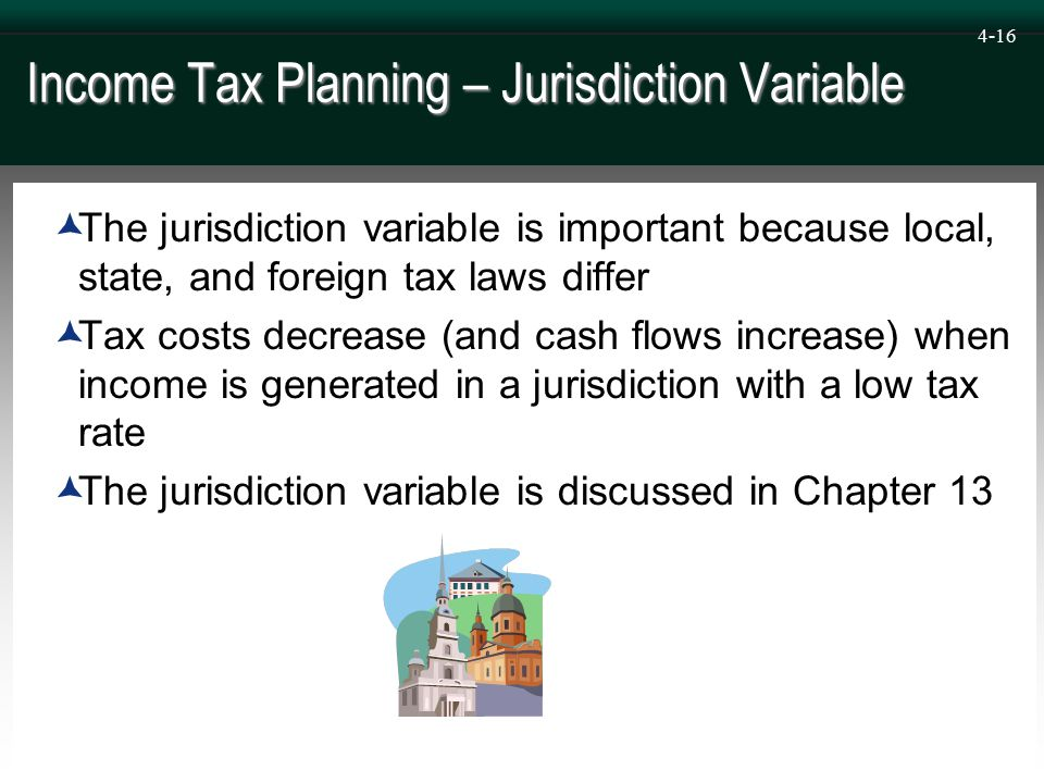 4-16 Income Tax Planning – Jurisdiction Variable  The jurisdiction variable is important because local, state, and foreign tax laws differ  Tax costs decrease (and cash flows increase) when income is generated in a jurisdiction with a low tax rate  The jurisdiction variable is discussed in Chapter 13