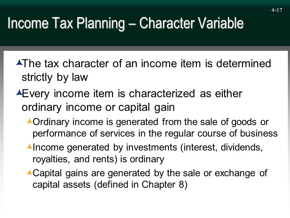 4-17 Income Tax Planning – Character Variable  The tax character of an income item is determined strictly by law  Every income item is characterized as either ordinary income or capital gain  Ordinary income is generated from the sale of goods or performance of services in the regular course of business  Income generated by investments (interest, dividends, royalties, and rents) is ordinary  Capital gains are generated by the sale or exchange of capital assets (defined in Chapter 8)