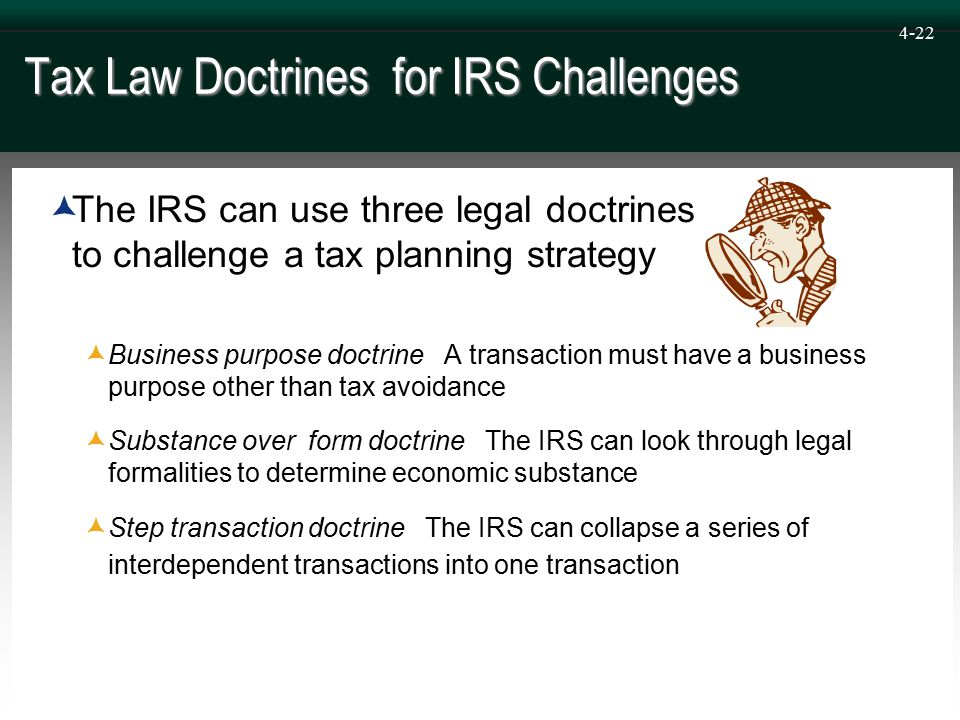4-22 Tax Law Doctrines for IRS Challenges  The IRS can use three legal doctrines to challenge a tax planning strategy  Business purpose doctrine A transaction must have a business purpose other than tax avoidance  Substance over form doctrine The IRS can look through legal formalities to determine economic substance  Step transaction doctrine The IRS can collapse a series of interdependent transactions into one transaction