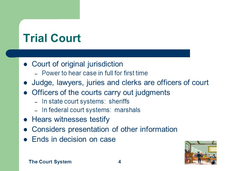 The Court System4 Trial Court Court of original jurisdiction – Power to hear case in full for first time Judge, lawyers, juries and clerks are officer