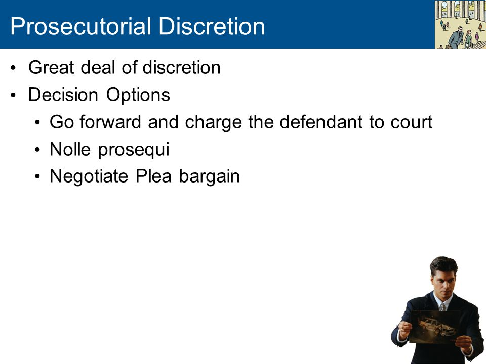 Prosecutorial Discretion Great deal of discretion Decision Options Go forward and charge the defendant to court Nolle prosequi Negotiate Plea bargain