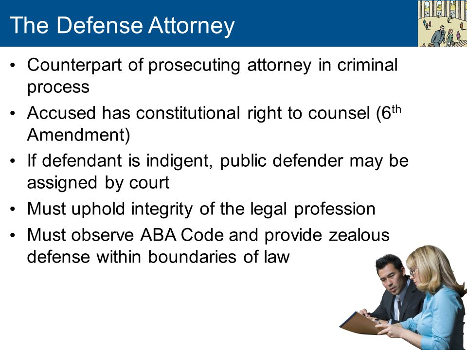 The Defense Attorney Counterpart of prosecuting attorney in criminal process Accused has constitutional right to counsel (6 th Amendment) If defendant is indigent, public defender may be assigned by court Must uphold integrity of the legal profession Must observe ABA Code and provide zealous defense within boundaries of law
