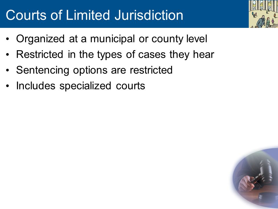Courts of Limited Jurisdiction Organized at a municipal or county level Restricted in the types of cases they hear Sentencing options are restricted Includes specialized courts