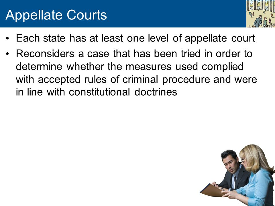 Appellate Courts Each state has at least one level of appellate court Reconsiders a case that has been tried in order to determine whether the measures used complied with accepted rules of criminal procedure and were in line with constitutional doctrines