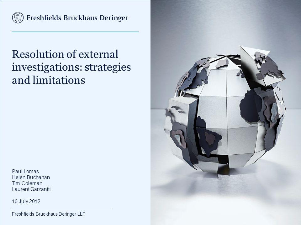 Freshfields Bruckhaus Deringer LLP Resolution of external investigations: strategies and limitations Paul Lomas Helen Buchanan Tim Coleman Laurent Gar