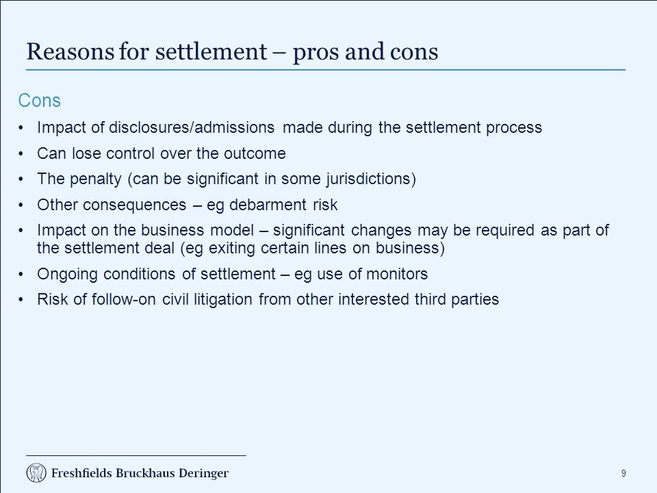 9 Reasons for settlement – pros and cons Cons Impact of disclosures/admissions made during the settlement process Can lose control over the outcome Th