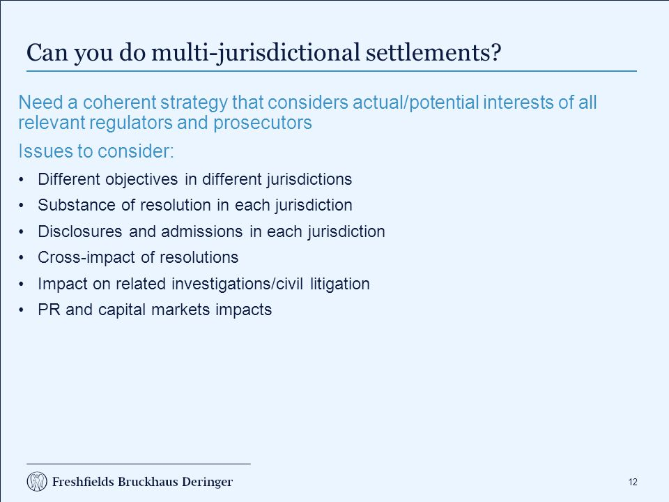 12 Can you do multi-jurisdictional settlements? Need a coherent strategy that considers actual/potential interests of all relevant regulators and pros