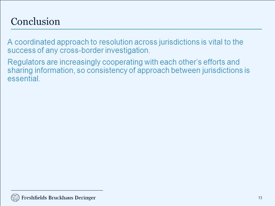 13 Conclusion A coordinated approach to resolution across jurisdictions is vital to the success of any cross-border investigation. Regulators are incr