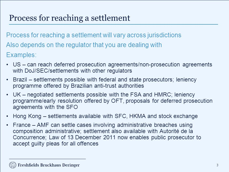 3 Process for reaching a settlement Process for reaching a settlement will vary across jurisdictions Also depends on the regulator that you are dealin