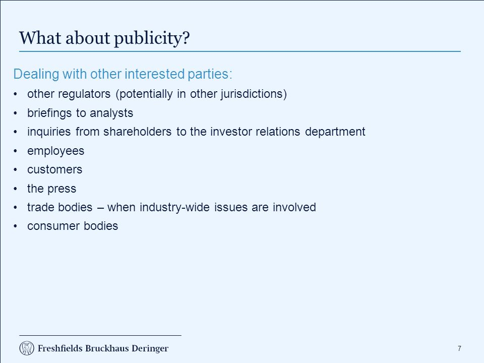 7 What about publicity? Dealing with other interested parties: other regulators (potentially in other jurisdictions) briefings to analysts inquiries f