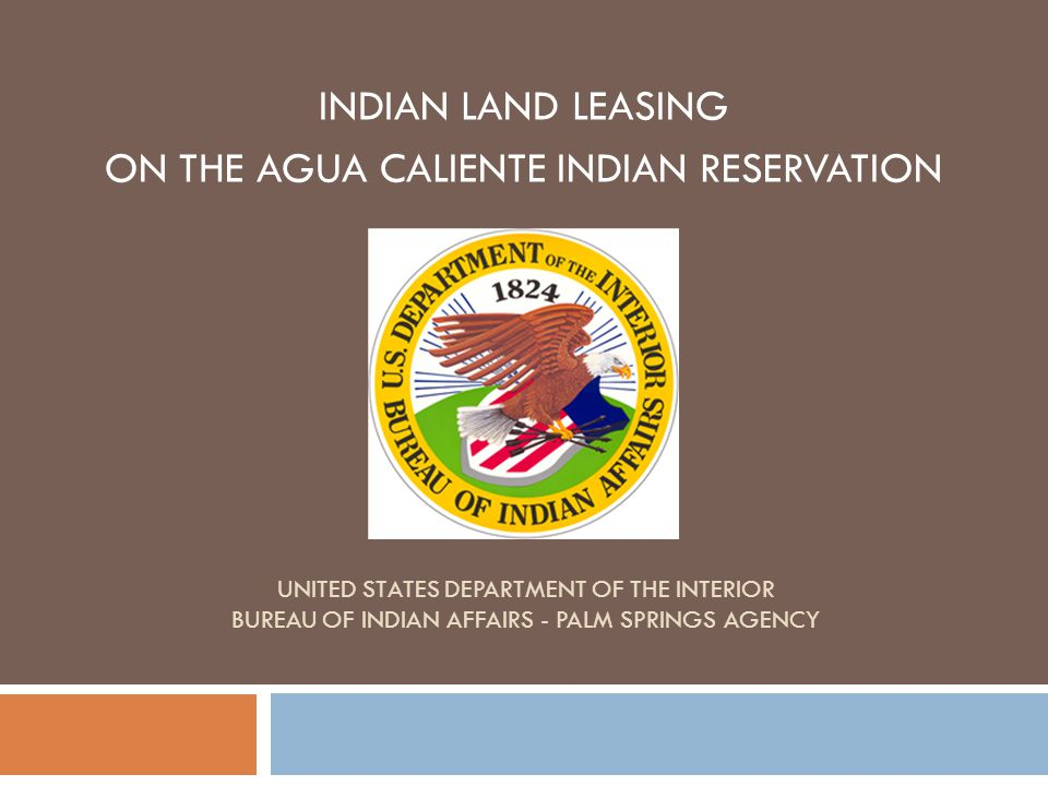 UNITED STATES DEPARTMENT OF THE INTERIOR BUREAU OF INDIAN AFFAIRS - PALM SPRINGS AGENCY INDIAN LAND LEASING ON THE AGUA CALIENTE INDIAN RESERVATION