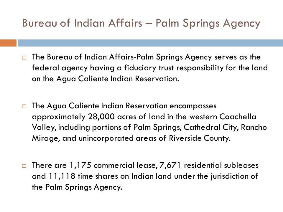 Bureau of Indian Affairs – Palm Springs Agency  The Bureau of Indian Affairs-Palm Springs Agency serves as the federal agency having a fiduciary trus