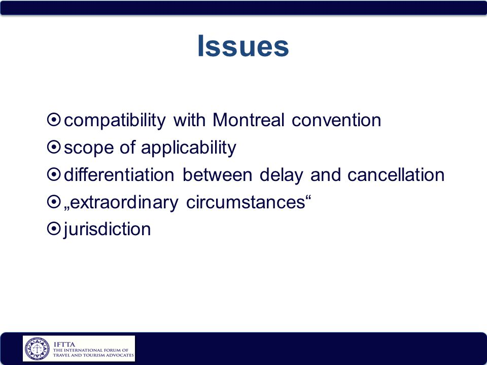 "Issues  compatibility with Montreal convention  scope of applicability  differentiation between delay and cancellation  ""extraordinary circumstances  jurisdiction"
