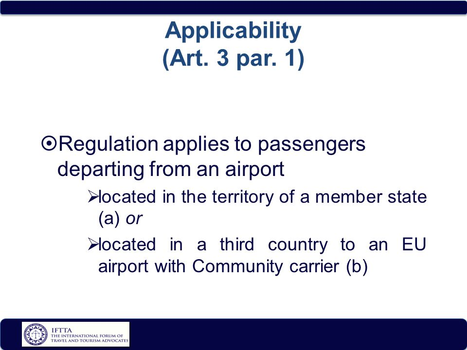 Applicability (Art. 3 par. 1)  Regulation applies to passengers departing from an airport  located in the territory of a member state (a) or  locat