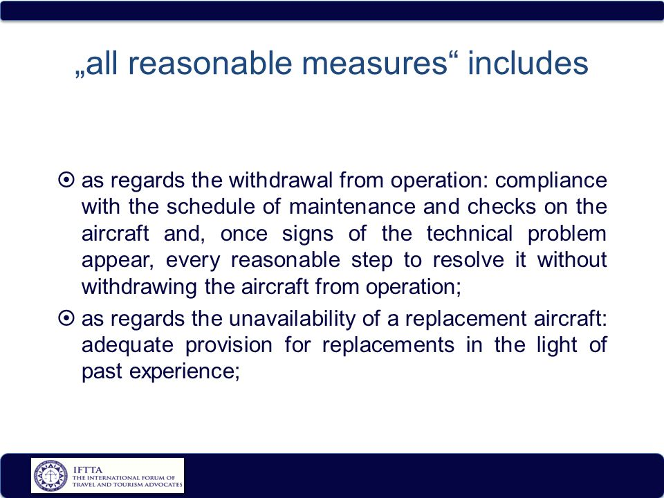 """all reasonable measures includes  as regards the withdrawal from operation: compliance with the schedule of maintenance and checks on the aircraft and, once signs of the technical problem appear, every reasonable step to resolve it without withdrawing the aircraft from operation;  as regards the unavailability of a replacement aircraft: adequate provision for replacements in the light of past experience;"