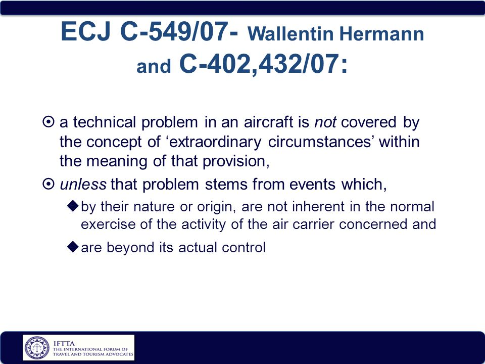 ECJ C-549/07- Wallentin Hermann and C-402,432/07:  a technical problem in an aircraft is not covered by the concept of 'extraordinary circumstances' within the meaning of that provision,  unless that problem stems from events which,  by their nature or origin, are not inherent in the normal exercise of the activity of the air carrier concerned and  are beyond its actual control