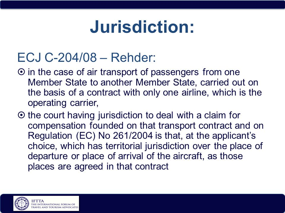 Jurisdiction: ECJ C-204/08 – Rehder:  in the case of air transport of passengers from one Member State to another Member State, carried out on the basis of a contract with only one airline, which is the operating carrier,  the court having jurisdiction to deal with a claim for compensation founded on that transport contract and on Regulation (EC) No 261/2004 is that, at the applicant's choice, which has territorial jurisdiction over the place of departure or place of arrival of the aircraft, as those places are agreed in that contract
